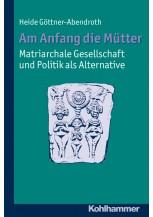 Am Anfang die Mütter - matriarchale Gesellschaft und Politik als Alternative