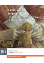 Briefe aus dem Spätmittelalter. Herrschaftliche Korrespondenz im deutschen Südwesten